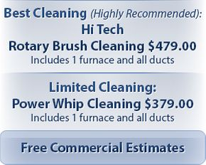 "Best Cleaning (Highly Recommended): Hi Tech Rotary Brush Cleaning $479.00 Includes 1 furnace and all ducts / ""Limited Cleaning: Power Whip Cleaning $379.00 Includes 1 furnace and all ducts / Free Commercial Estimates"